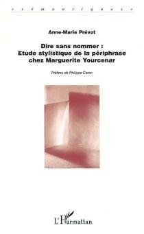 Dire sans nommer : analyse stylistique de la périphrase chez Marguerite Yourcenar - Anne-MariePrévot