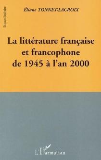 La littérature française et francophone de 1945 à l'an 2000 - ÉlianeTonnet-Lacroix