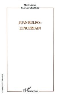 Juan Rulfo : l'incertain - Marie-AgnèsPalaisi-Robert