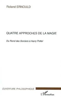 Quatre approches de la magie : du Rond des sorciers à Harry Potter : Claude Seignolle, Peter Straub, Stephen King, Joanne K. Rowling - RolandErnould