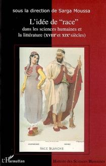 L'idée de race dans les sciences humaines et la littérature : XVIIIe et XIXe siècles : actes du colloque international de Lyon, 16-18 novembre 2000 -