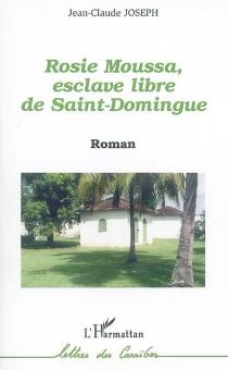 Rosie Moussa, esclave libre de Saint-Domingue - Jean-ClaudeJoseph