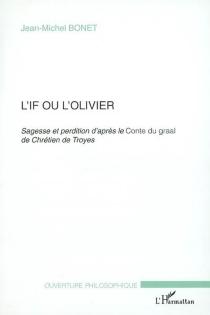 L'if ou l'olivier : sagesse et perdition d'après le conte du Graal de Chrétien de Troyes - Jean-MichelBonet