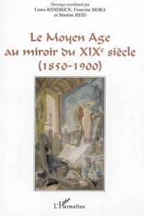 Le Moyen Age au miroir du XIXe siècle (1850-1900) : actes du colloque de Saint-Quentin-en-Yvelines (22-23 juin 2000) -