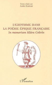 L'exotisme dans la poésie épique française : in memoriam Klara Csurös : actes du colloque international, Paris, 26-28 octobre 2000 -