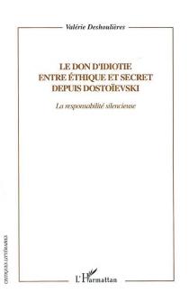 Le don d'idiotie éthique et secret depuis Dostoïevski : la responsabilité silencieuse - Valérie-AngéliqueDeshoulières