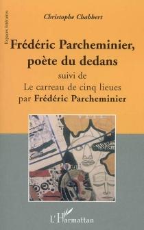 Frédéric Parcheminier, poète du dedans| Suivi de Le carreau de cinq lieues -