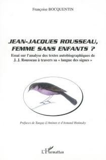 Jean-Jacques Rousseau, femme sans enfants ? : essai sur l'analyse des textes autobiographiques de J.-J. Rousseau à travers sa langue des signes - FrançoiseBocquentin