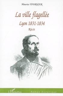 La ville flagellée : Lyon, 1831-1834 -