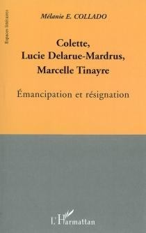 Colette, Lucie Delarue-Mardrus, Marcelle Tinayre : émancipation et résignation - Mélanie E.Collado