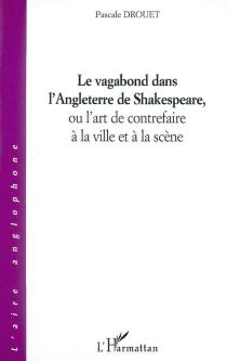 Le vagabond dans l'Angleterre de Shakespeare ou L'art de contrefaire à la ville et à la scène - PascaleDrouet