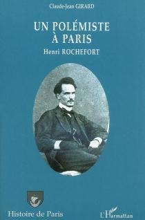 Un polémiste à Paris : Henri Rochefort - Claude-JeanGirard