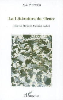 La littérature du silence : essai sur Mallarmé, Camus et Beckett - AlainChestier