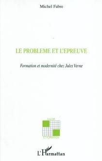 Le problème et l'épreuve : formation et modernité chez Jules Verne - MichelFabre