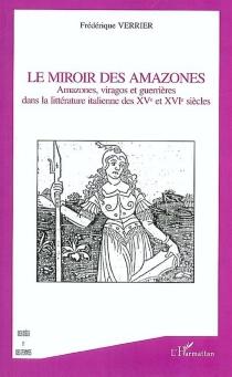 Le miroir des Amazones : Amazones, viragos et guerrières dans la littérature italienne des XVe et XVIe siècles - FrédériqueVerrier