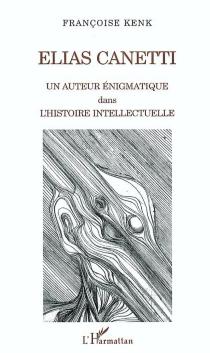 Elias Canetti : un auteur énigmatique dans l'histoire intellectuelle - FrançoiseKenk