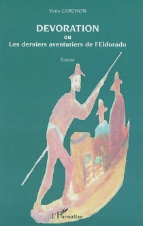Dévoration : ou les derniers aventuriers de l'Eldorado - YvesCarchon