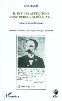 Il est des affections d'une pudeur si délicate : lettres à Manuel Mercado - JoséMartí