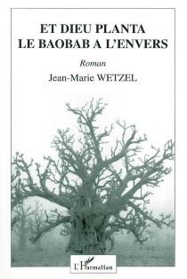 Et Dieu planta le baobab à l'envers - Jean-MarieWetzel