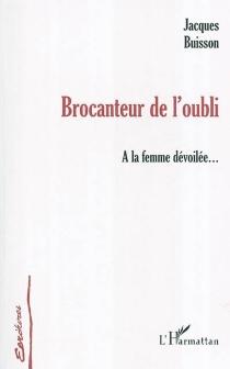 Brocanteur de l'oubli : à la femme dévoilée... - JacquesBuisson