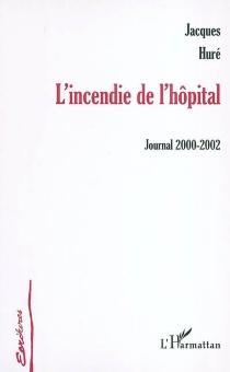 L'incendie de l'hôpital : journal 2000-2002 - JacquesHuré