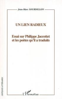 Un lien radieux : essai sur Philippe Jaccottet et les poètes qu'il a traduits - Jean-MarcSourdillon