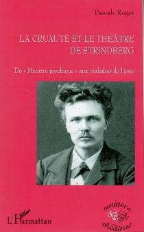 La cruauté et le théâtre de Strindberg : du meurtre psychique aux maladies de l'âme - PascaleRoger