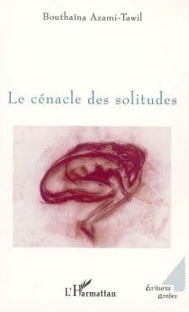 Le cénacle des solitudes - BouthaïnaAzami-Tawil