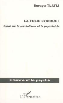 La folie lyrique : essai sur le surréalisme et la psychiatrie - SorayaTlatli
