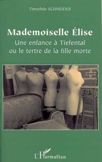 Mademoiselle Elise : une enfance à Tiefental ou Le tertre de la fille morte - TimothéeSchneider