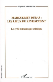 Marguerite Duras, les lieux du ravissement : le cycle romanesque asiatique, représentation de l'espace - BrigitteCassirame