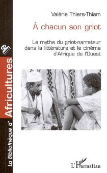 A chacun son griot : le mythe du griot-narrateur dans la littérature et le cinéma d'Afrique de l'Ouest - ValérieThiers-Thiam
