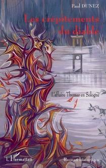 Les crépitements du diable : l'affaire Thomas en Sologne : la dernière femme guillotinée en France, Romorantin 1887 - PaulDunez