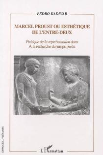 Marcel Proust ou Esthétique de l'entre-deux : poétique de la représentation dans A la recherche du temps perdu - PedroKadivar