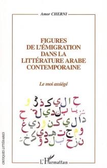 Figures de l'émigration dans la littérature arabe contemporaine : le moi assiégé - AmorCherni