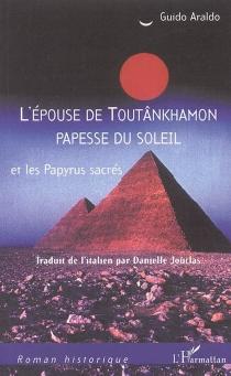 L'épouse de Toutânkhamon papesse du Soleil et les papyrus sacrés - GuidoAraldo