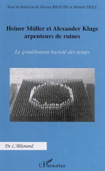 Heiner Müller et Alexander Kluge, arpenteurs de ruines : le grouillement bariolé des temps : actes du colloque international -
