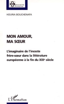 Mon amour, ma soeur : l'imaginaire de l'inceste frère-soeur dans la littérature européenne à la fin du XIXe siècle : essai - HouriaBouchenafa