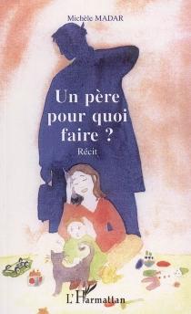 Un père pour quoi faire ? : récit - MichèleMadar