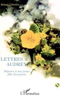 Lettres à Audrey : réponses à une jeune fille désespérée - RolandLemaen