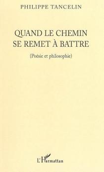 Quand le chemin se remet à battre : poésie et philosophie - PhilippeTancelin