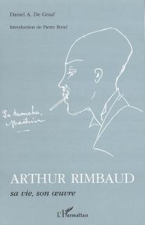 Arthur Rimbaud, sa vie, son oeuvre - Daniel Adriaan deGraaf