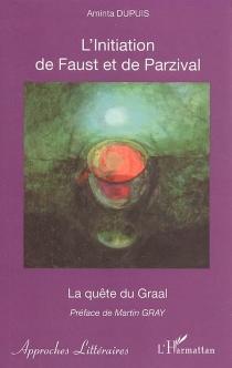 L'initiation de Faust et de Parzival : la quête du Graal : une voie moderne de connaissance et d'amour - AmintaDupuis