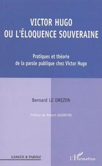 Victor Hugo ou L'éloquence souveraine : pratiques et théories de la parole publique chez Victor Hugo - BernardLe Drezen