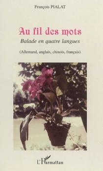 Au fil des mots : balade en quatre langues : allemand, anglais, chinois, français - FrançoisPialat