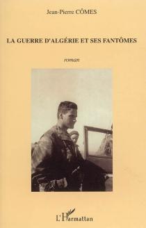 La guerre d'Algérie et ses fantômes : récit - Jean-PierreCômes
