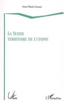 La Suisse territoire de l'utopie - Anne-MarieGresser