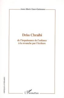 Driss Chraïbi : de l'impuissance de l'enfance à la revanche par l'écriture - Anne-MarieGans-Guinoune