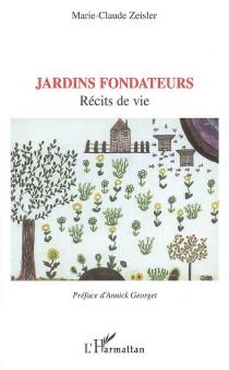 Jardins fondateurs : récits de vie - Marie-ClaudeZeisler