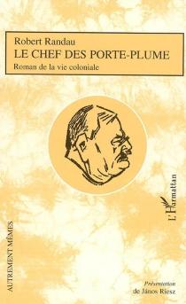 Le chef des porte-plume : roman de la vie coloniale - RobertRandau